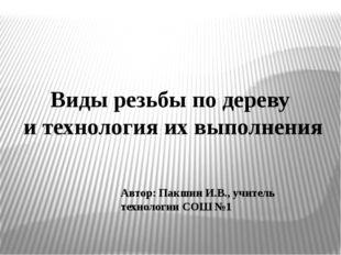 Автор: Пакшин И.В., учитель технологии СОШ №1 Виды резьбы по дереву и техноло