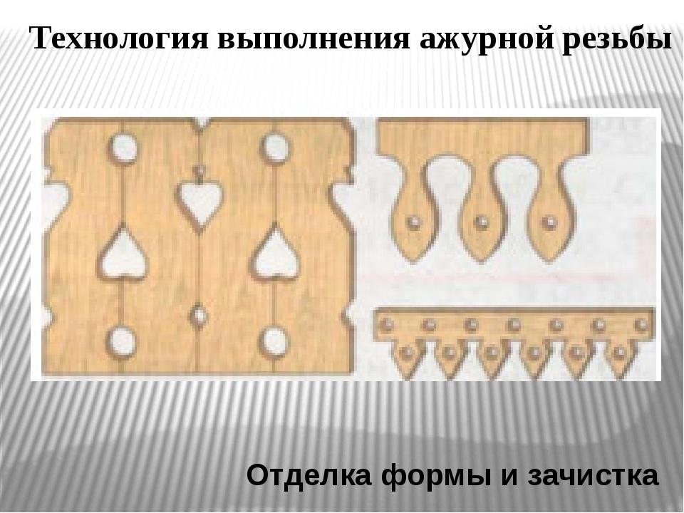 Технология выполнения ажурной резьбы Отделка формы и зачистка