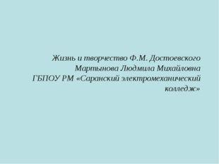 Жизнь и творчество Ф.М. Достоевского Мартынова Людмила Михайловна ГБПОУ РМ «С