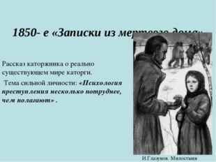 1850- е «Записки из мертвого дома» Рассказ каторжника о реально существующем