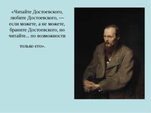 «Читайте Достоевского, любите Достоевского, — если можете, а не можете, брани