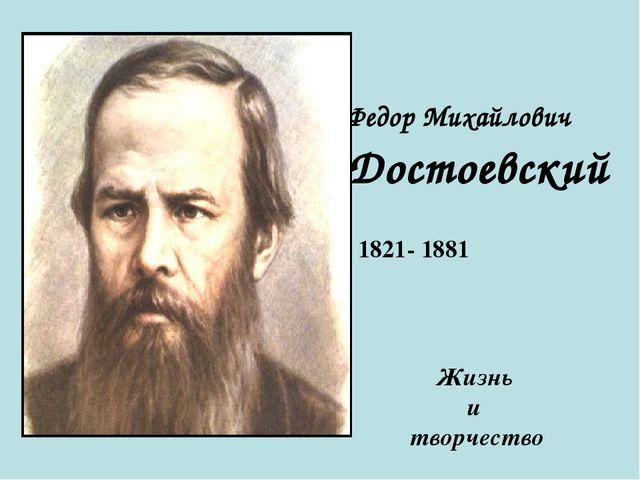 Федор Михайлович Достоевский 1821- 1881 Жизнь и творчество