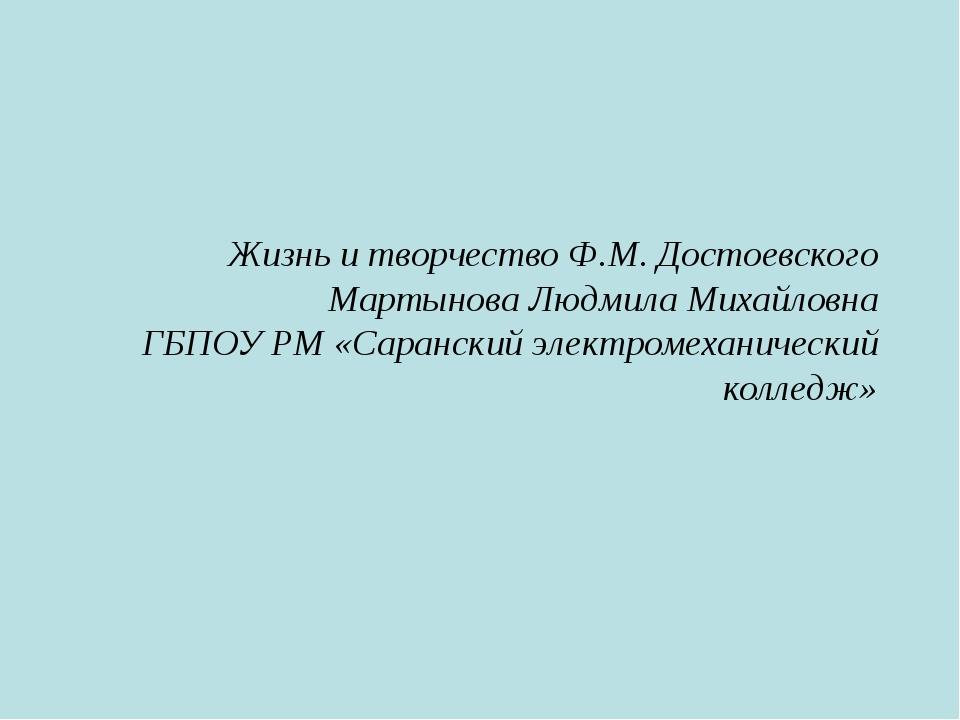 Жизнь и творчество Ф.М. Достоевского Мартынова Людмила Михайловна ГБПОУ РМ «С...