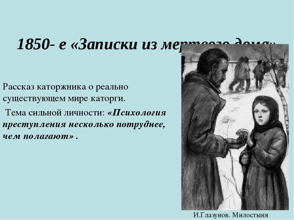 1850- е «Записки из мертвого дома» Рассказ каторжника о реально существующем...