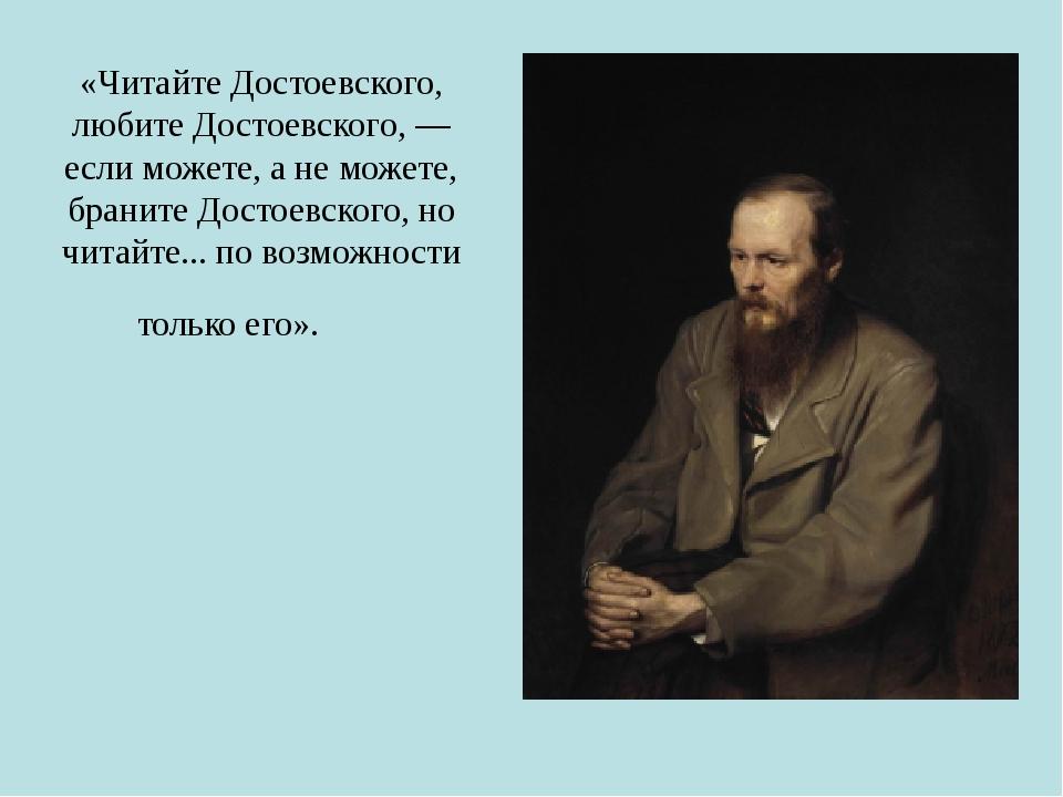 «Читайте Достоевского, любите Достоевского, — если можете, а не можете, брани...
