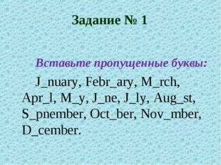 Задание № 1  Вставьте пропущенные буквы: J_nuary, Febr_ary, M_rch, Apr_l