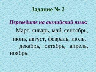 Задание № 2 Переведите на английский язык: Март, январь, май, сентябрь, июн