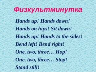 Физкультминутка 		Hands up! Hands down! 		Hands on hips! Sit down! 		Hands up