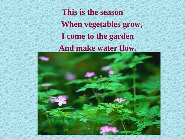 This is the season 		When vegetables grow, 	I come to the garden 	And make wa...
