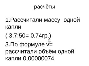 расчёты 1.Рассчитали массу одной капли ( 3,7:50= 0.74гр.) 3.По формуле v= рас