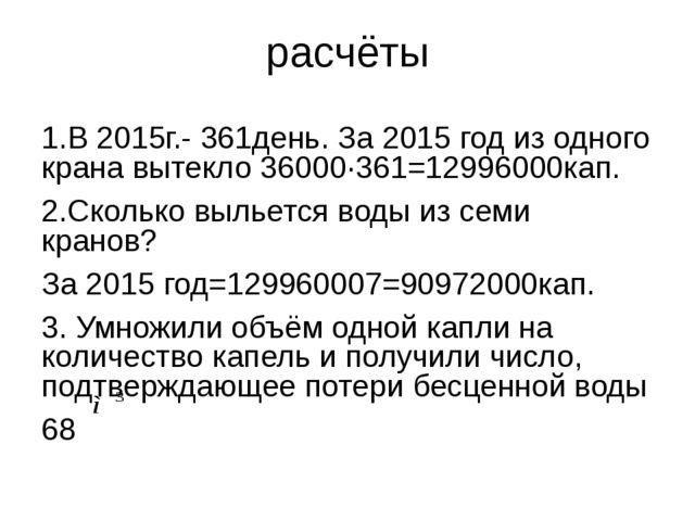 расчёты 1.В 2015г.- 361день. За 2015 год из одного крана вытекло 36000∙361=12...