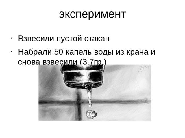 эксперимент Взвесили пустой стакан Набрали 50 капель воды из крана и снова вз...