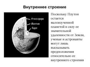 Внутреннее строение Поскольку Плутон остается малоизученной планетой в силу е