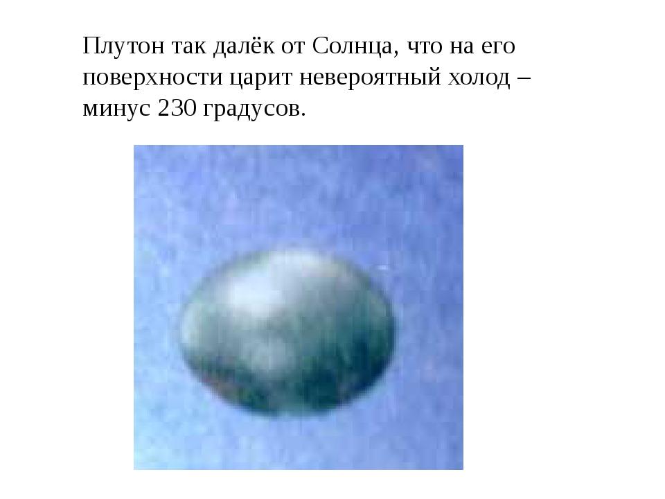 Плутон так далёк от Солнца, что на его поверхности царит невероятный холод –...