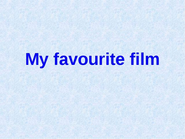 Презентацию на тему my favourite film
