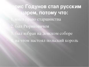 Борис Годунов стал русским царем, потому что: 1. имел право старшинства 2. бы