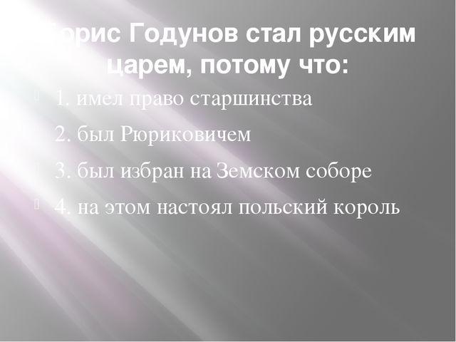 Борис Годунов стал русским царем, потому что: 1. имел право старшинства 2. бы...