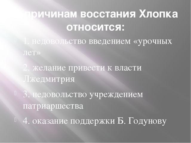 К причинам восстания Хлопка относится: 1. недовольство введением «урочных лет...
