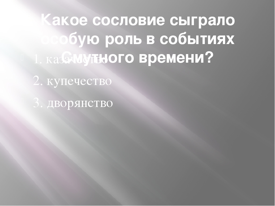 Какое сословие сыграло особую роль в событиях Смутного времени? 1. казачество...