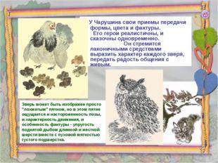 У Чарушина свои приемы передачи формы, цвета и фактуры. Его герои реалистичн