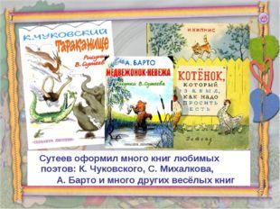 Сутеев оформил много книг любимых поэтов: К. Чуковского, С. Михалкова, А. Ба