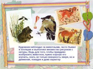 Художник наблюдал за животными, часто бывал в зоопарке и выполнял множество
