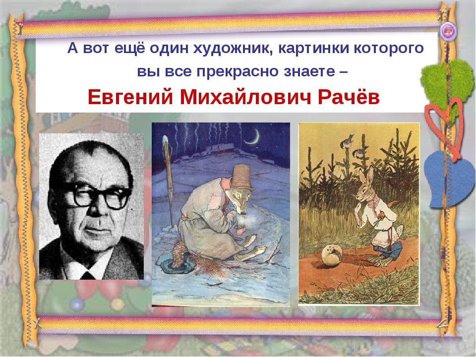 А вот ещё один художник, картинки которого вы все прекрасно знаете – Евгений...