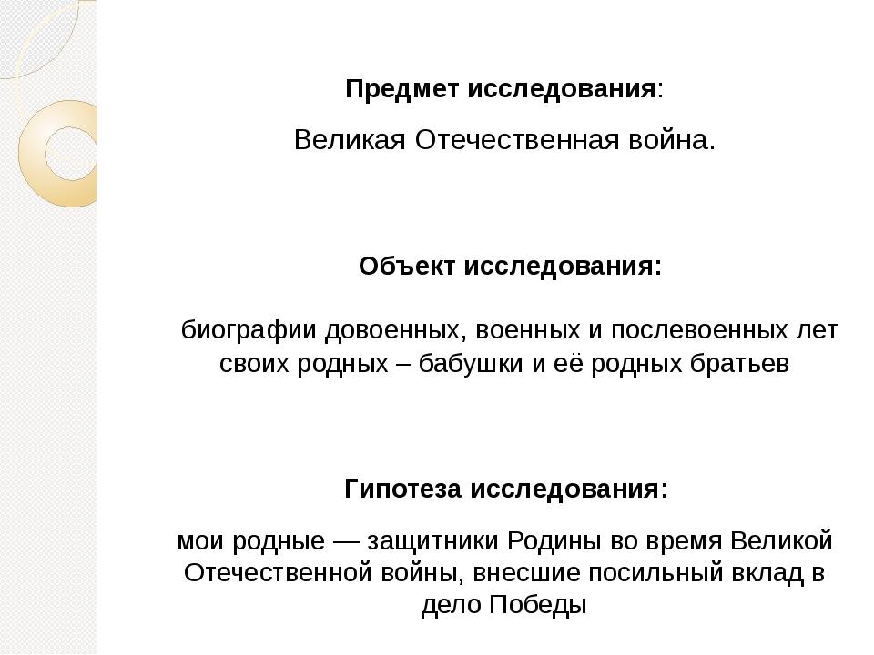 Предмет исследования: Великая Отечественная война. Объект исследования: биогр...
