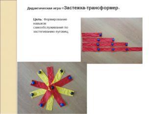 Дидактическая игра «Застежка-трансформер» Цель: Формирование навыков самообсл
