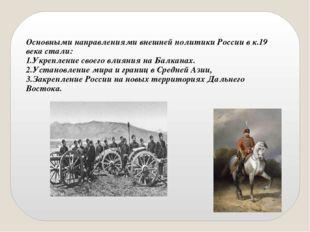Основными направлениями внешней политики России в к.19 века стали: 1.Укреплен