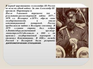 В период царствование Александра III Россия не вела ни одной войны. За это Ал