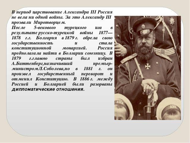 В период царствование Александра III Россия не вела ни одной войны. За это Ал...