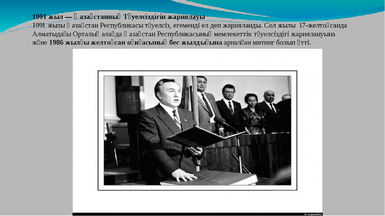 1991 жыл —Қазақстанның Тәуелсіздігін жариялауы 1991 жылы Қазақстан Республик...
