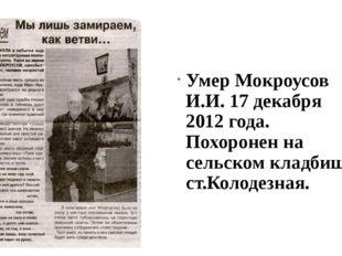 Умер Мокроусов И.И. 17 декабря 2012 года. Похоронен на сельском кладбище ст.
