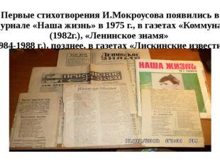 Первые стихотворения И.Мокроусова появились в журнале «Наша жизнь» в 1975 г.,