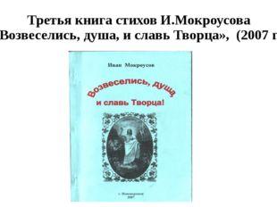 Третья книга стихов И.Мокроусова «Возвеселись, душа, и славь Творца», (2007 г.)