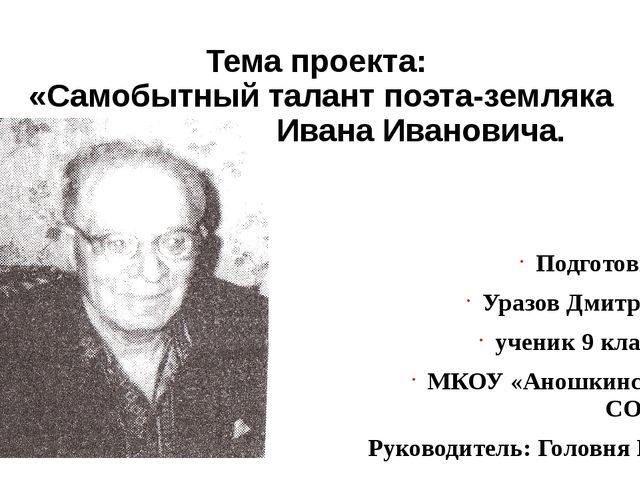 Тема проекта: «Самобытный талант поэта-земляка Мокроусова Ивана Ивановича. П...