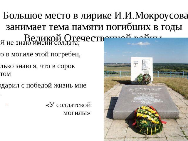 Большое место в лирике И.И.Мокроусова занимает тема памяти погибших в годы В...
