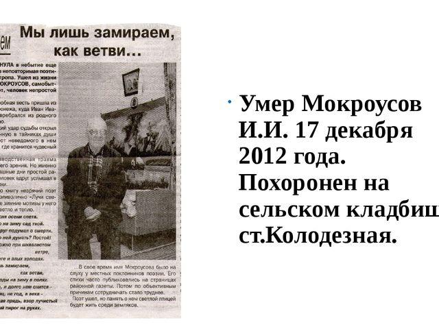 Умер Мокроусов И.И. 17 декабря 2012 года. Похоронен на сельском кладбище ст....