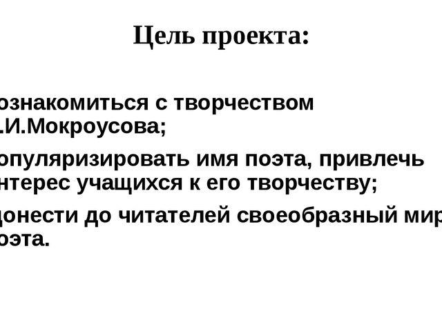 Цель проекта: познакомиться с творчеством И.И.Мокроусова; популяризировать им...