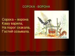 СОРОКА - ВОРОНА Сорока – ворона Кашу варила, На порог скакала, Гостей созывала.
