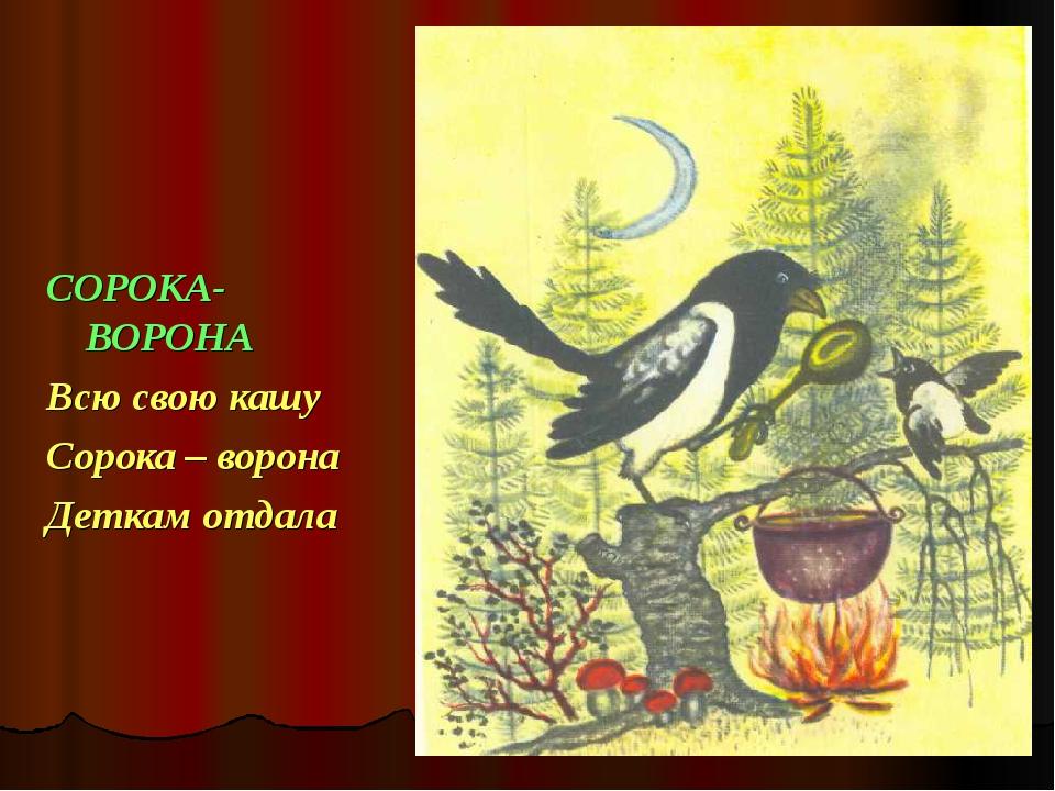 СОРОКА- ВОРОНА Всю свою кашу Сорока – ворона Деткам отдала