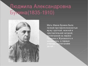 Людмила Александровна Бунина(1835-1910) Мать Ивана Бунина была полной против