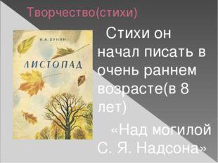 Творчество(стихи) Стихи он начал писать в очень раннем возрасте(в 8 лет) «Над
