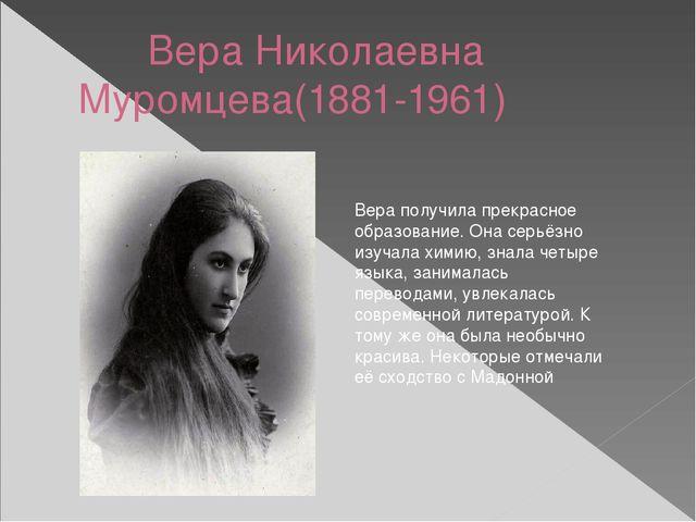 Вера Николаевна Муромцева(1881-1961) Вера получила прекрасное образование....