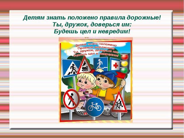 Детям знать положено правила дорожные! Ты, дружок, доверься им: Будешь цел и...