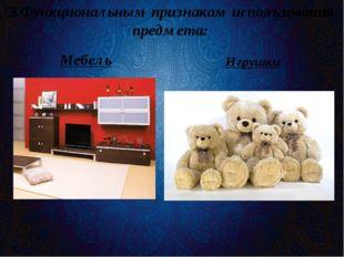 3.Функциональным признакам использования предмета: Мебель Игрушки