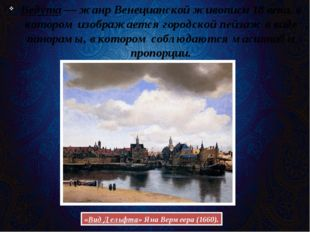 Ведута— жанр Венецианской живописи 18 века, в котором изображается городской