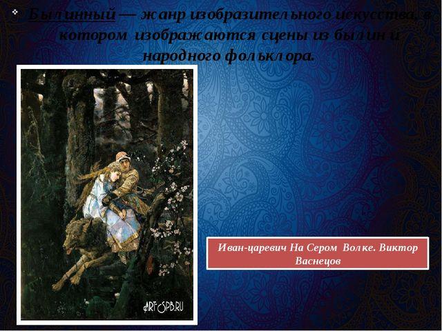 Былинный— жанр изобразительного искусства, в котором изображаются сцены из б...