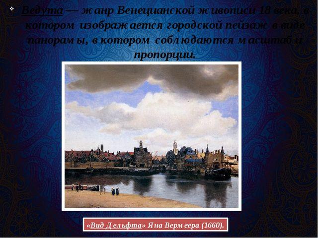 Ведута— жанр Венецианской живописи 18 века, в котором изображается городской...